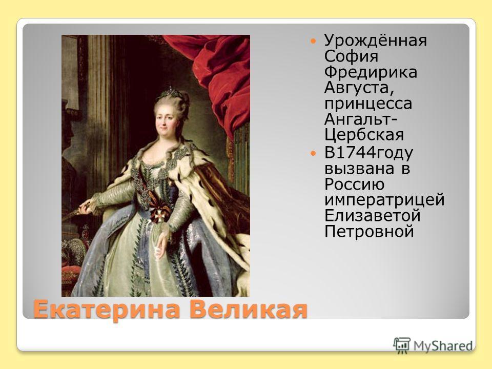 Екатерина Великая Урождённая София Фредирика Августа, принцесса Ангальт- Цербская В1744году вызвана в Россию императрицей Елизаветой Петровной