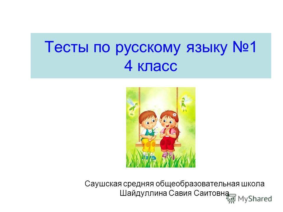 Тесты по русскому языку 1 4 класс Саушская средняя общеобразовательная школа Шайдуллина Савия Саитовна
