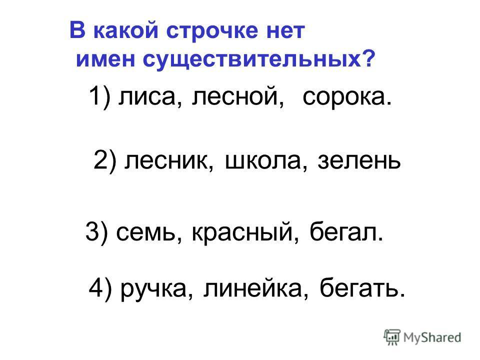 1) лиса, лесной, сорока. 2) лесник, школа, зелень 4) ручка, линейка, бегать. В какой строчке нет имен существительных? 3) семь, красный, бегал.