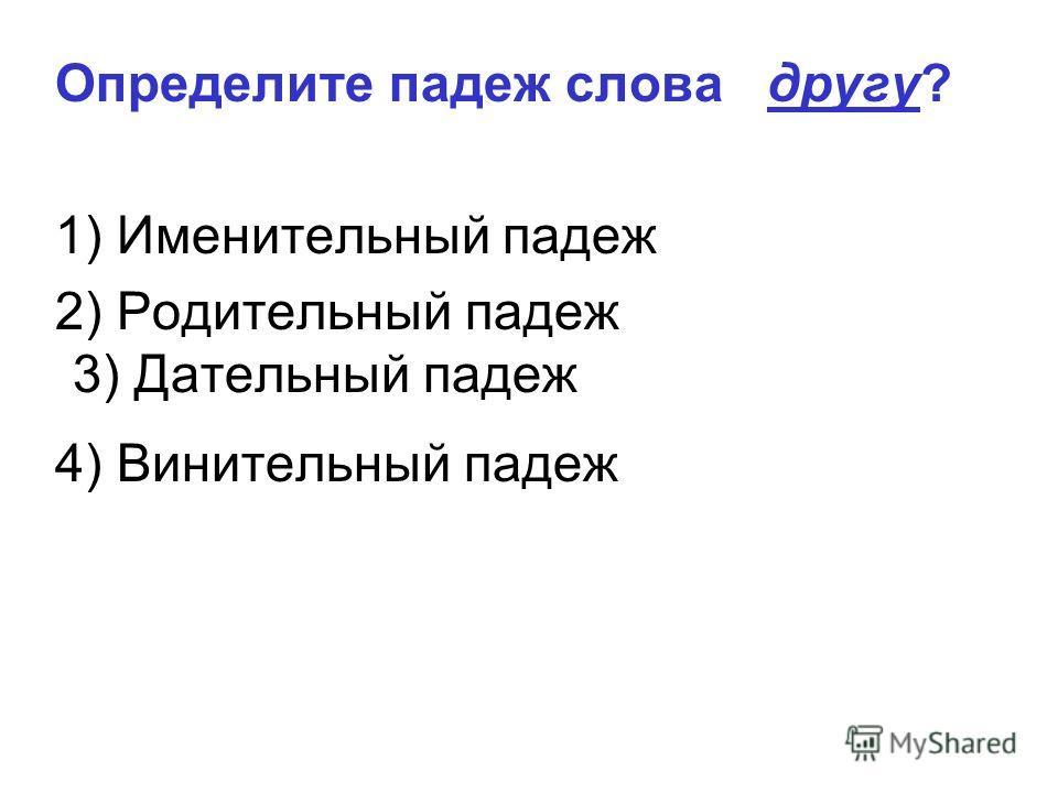 3) Дательный падеж Определите падеж слова другу? 1) Именительный падеж 2) Родительный падеж 4) Винительный падеж