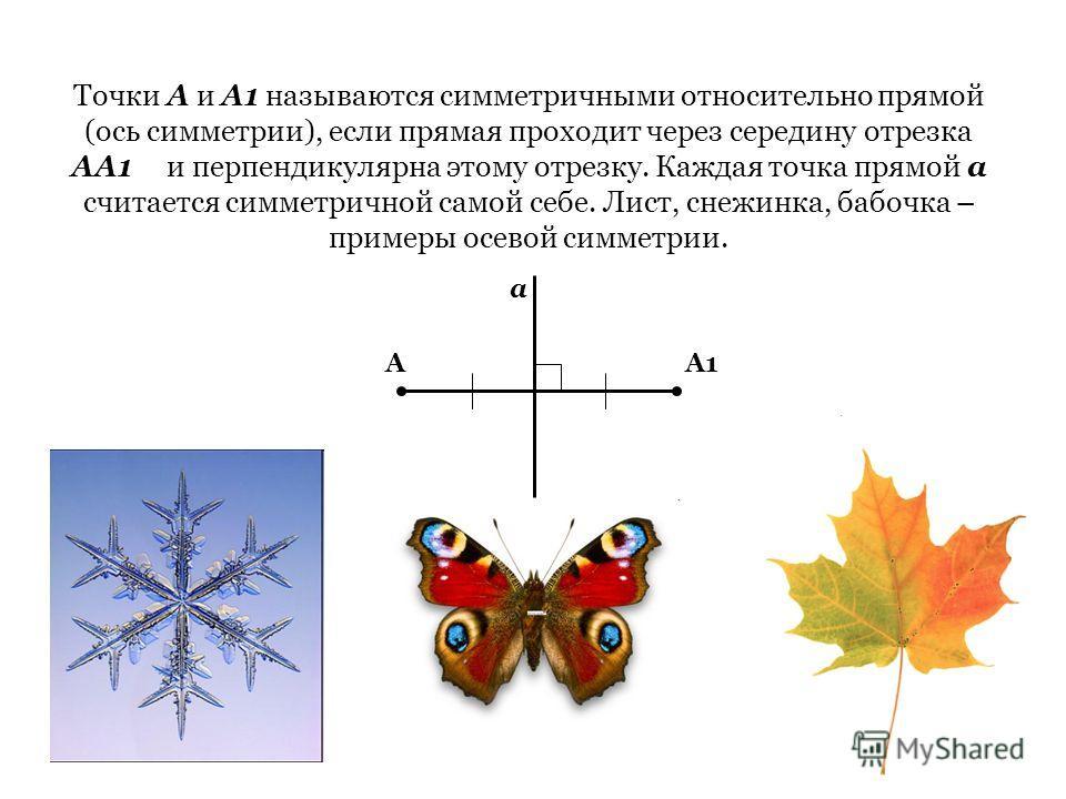 Точки А и А1 называются симметричными относительно прямой (ось симметрии), если прямая проходит через середину отрезка АА1 и перпендикулярна этому отрезку. Каждая точка прямой а считается симметричной самой себе. Лист, снежинка, бабочка – примеры осе