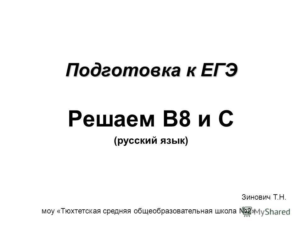 Подготовка к ЕГЭ Решаем В8 и С (русский язык) Зинович Т.Н. моу «Тюхтетская средняя общеобразовательная школа 2»