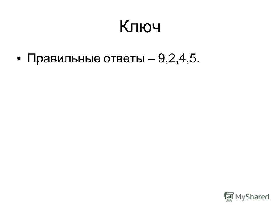Ключ Правильные ответы – 9,2,4,5.