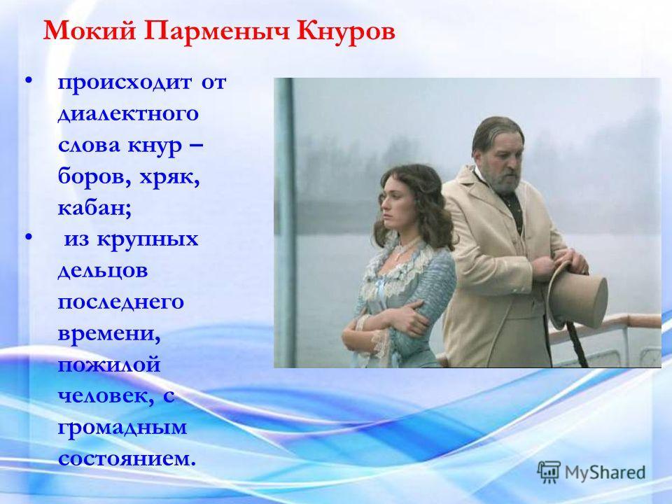 Мокий Парменыч Кнуров происходит от диалектного слова кнур – боров, хряк, кабан; из крупных дельцов последнего времени, пожилой человек, с громадным состоянием.