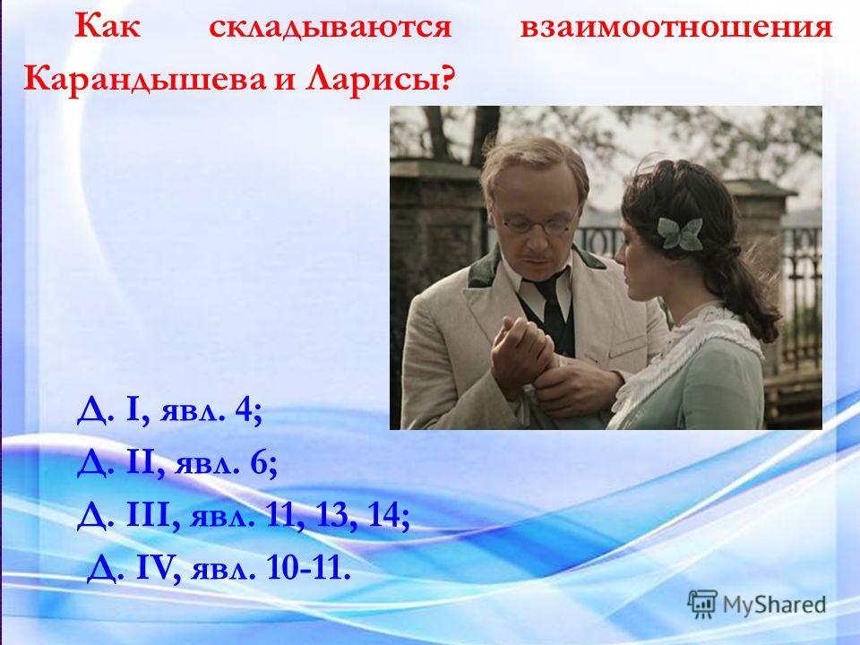 Как складываются взаимоотношения Карандышева и Ларисы? Д. I, явл. 4; Д. II, явл. 6; Д. III, явл. 11, 13, 14; Д. IV, явл. 10-11.