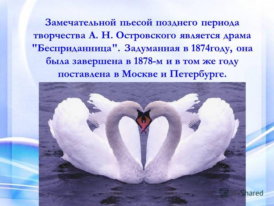 Замечательной пьесой позднего периода творчества А. Н. Островского является драма Бесприданница. Задуманная в 1874году, она была завершена в 1878-м и в том же году поставлена в Москве и Петербурге.
