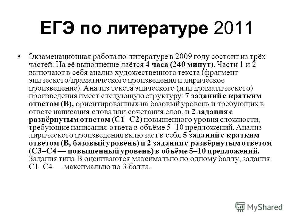 ЕГЭ по литературе 2011 Экзаменационная работа по литературе в 2009 году состоит из трёх частей. На её выполнение даётся 4 часа (240 минут). Части 1 и 2 включают в себя анализ художественного текста (фрагмент эпического/драматического произведения и л