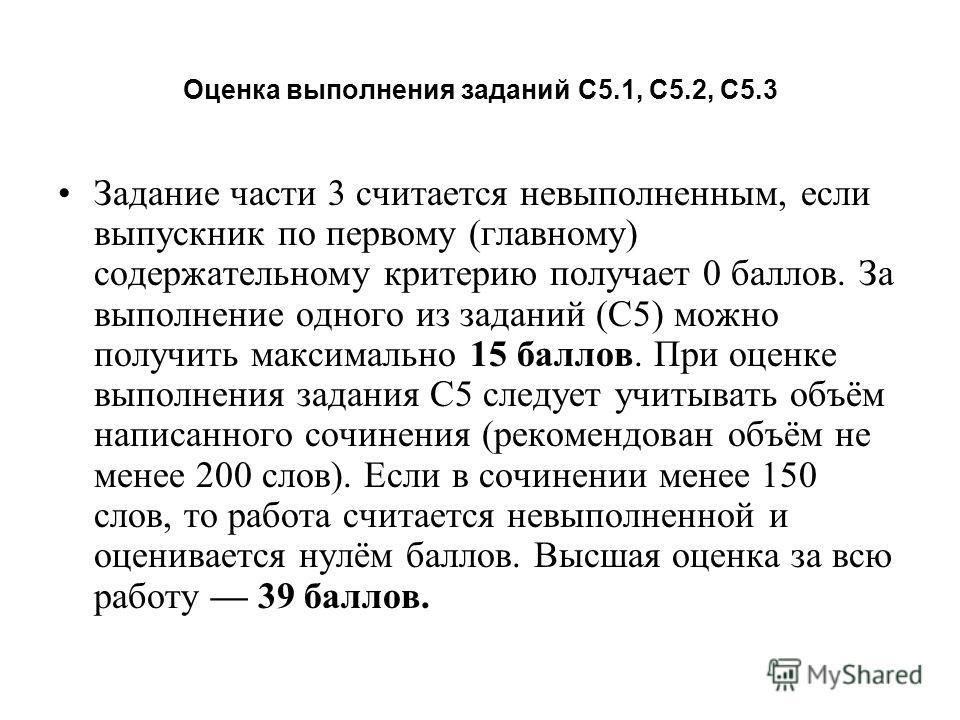 Оценка выполнения заданий С5.1, С5.2, С5.3 Задание части 3 считается невыполненным, если выпускник по первому (главному) содержательному критерию получает 0 баллов. За выполнение одного из заданий (С5) можно получить максимально 15 баллов. При оценке