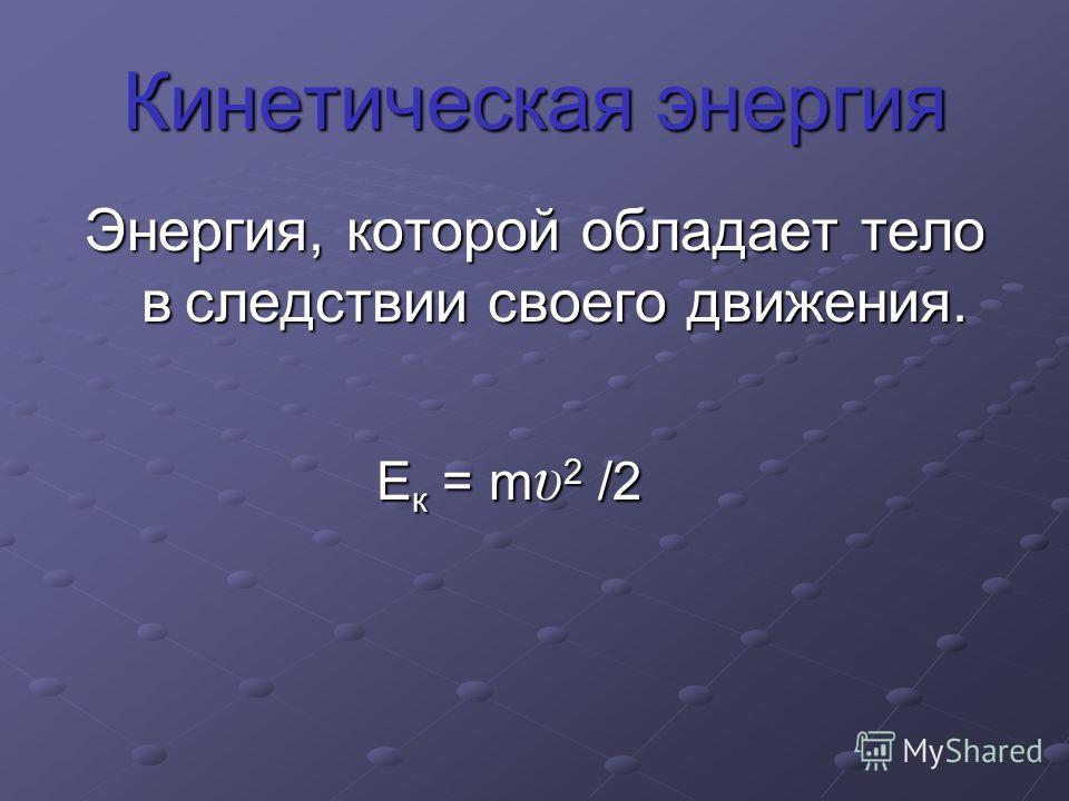 Кинетическая энергия Энергия, которой обладает тело в следствии своего движения. Е к = m υ 2 /2 Е к = m υ 2 /2