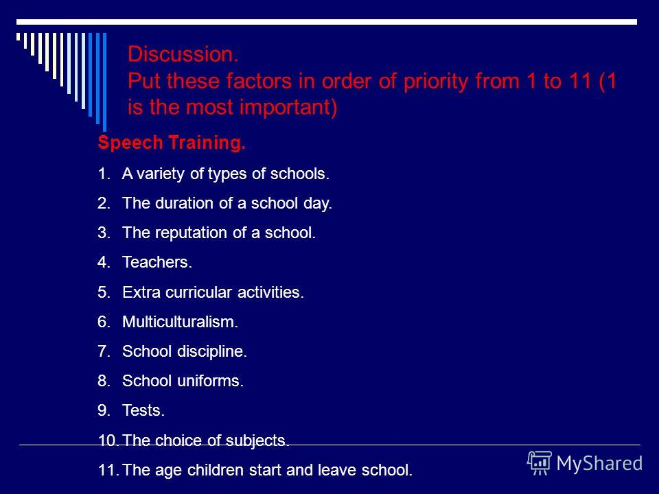 Discussion. Put these factors in order of priority from 1 to 11 (1 is the most important) Speech Training. 1.A variety of types of schools. 2.The duration of a school day. 3.The reputation of a school. 4.Teachers. 5.Extra curricular activities. 6.Mul
