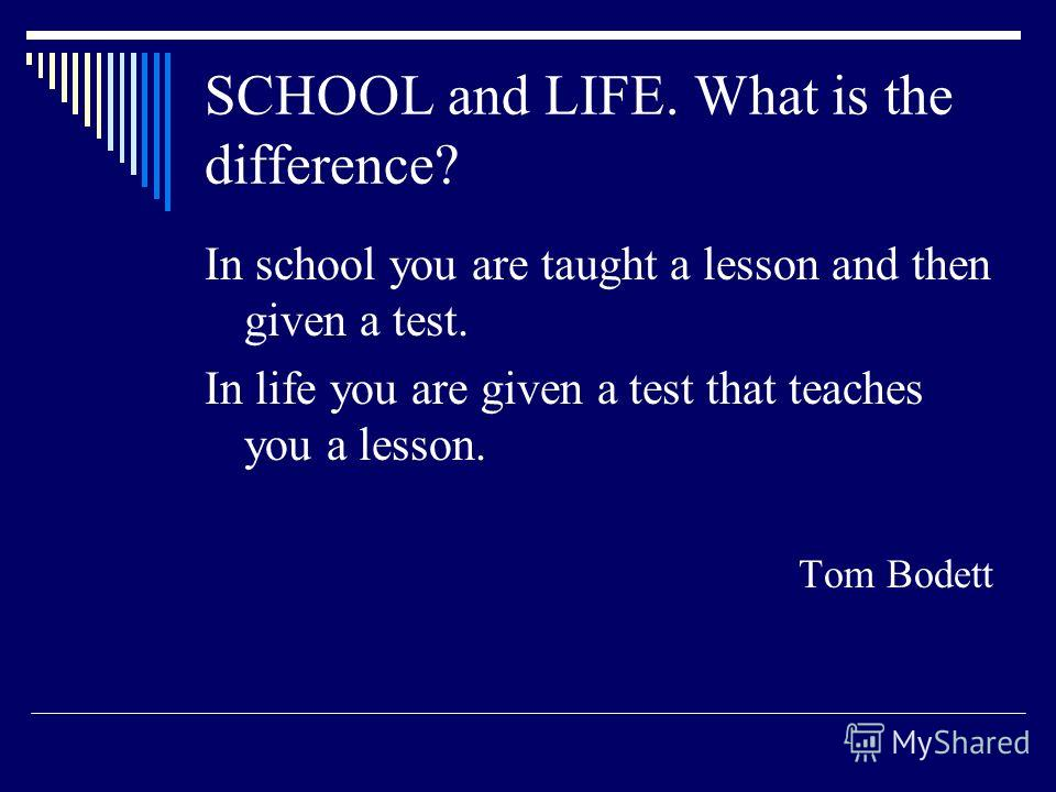 SCHOOL and LIFE. What is the difference? In school you are taught a lesson and then given a test. In life you are given a test that teaches you a lesson. Tom Bodett