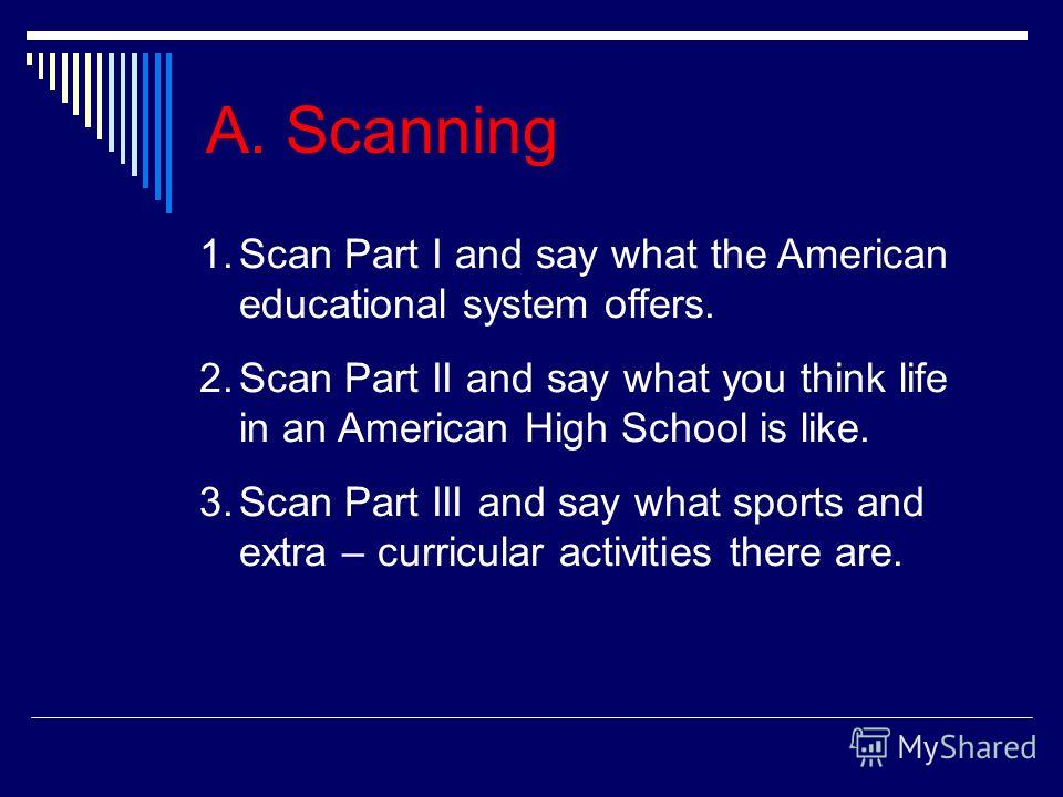 A. Scanning 1.Scan Part I and say what the American educational system offers. 2.Scan Part II and say what you think life in an American High School is like. 3.Scan Part III and say what sports and extra – curricular activities there are.