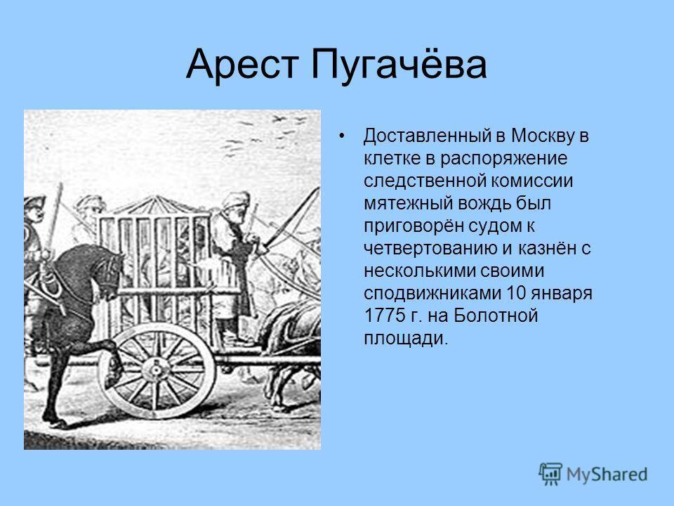 Арест Пугачёва Доставленный в Москву в клетке в распоряжение следственной комиссии мятежный вождь был приговорён судом к четвертованию и казнён с несколькими своими сподвижниками 10 января 1775 г. на Болотной площади.