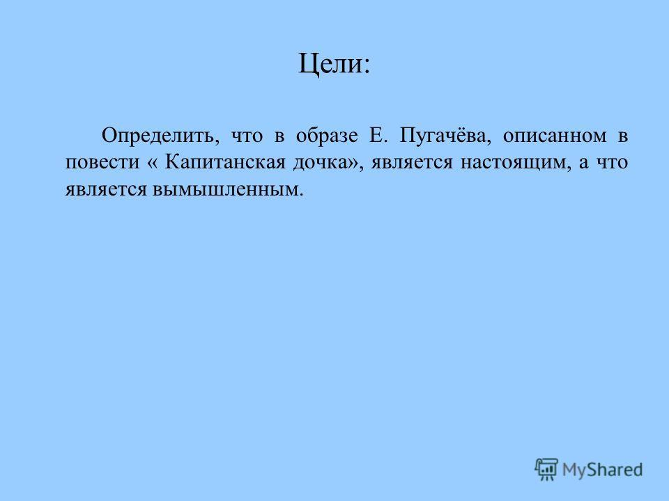 Цели: Определить, что в образе Е. Пугачёва, описанном в повести « Капитанская дочка», является настоящим, а что является вымышленным.