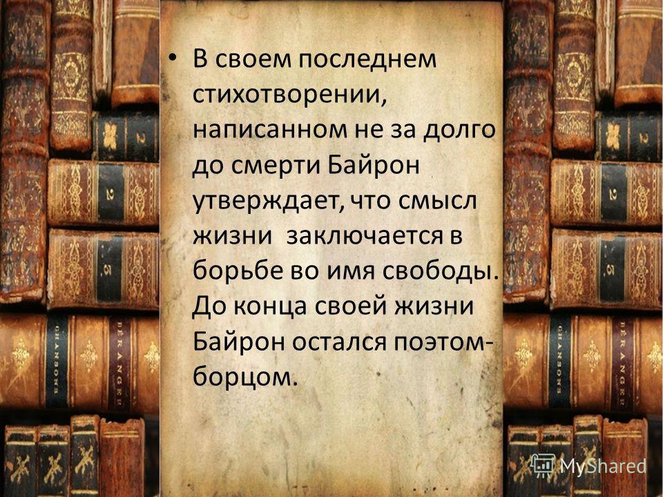 В своем последнем стихотворении, написанном не за долго до смерти Байрон утверждает, что смысл жизни заключается в борьбе во имя свободы. До конца своей жизни Байрон остался поэтом- борцом.