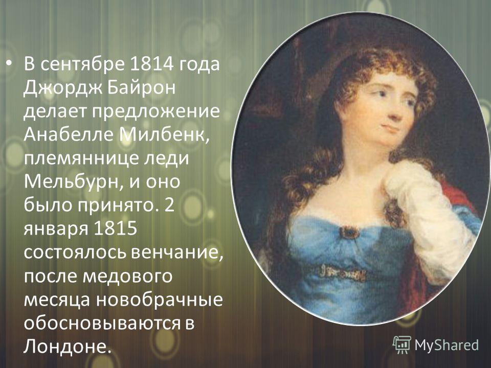 В сентябре 1814 года Джордж Байрон делает предложение Анабелле Милбенк, племяннице леди Мельбурн, и оно было принято. 2 января 1815 состоялось венчание, после медового месяца новобрачные обосновываются в Лондоне.