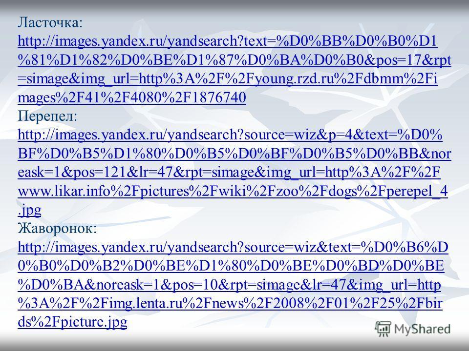 Ласточка: http://images.yandex.ru/yandsearch?text=%D0%BB%D0%B0%D1 %81%D1%82%D0%BE%D1%87%D0%BA%D0%B0&pos=17&rpt =simage&img_url=http%3A%2F%2Fyoung.rzd.ru%2Fdbmm%2Fi mages%2F41%2F4080%2F1876740 http://images.yandex.ru/yandsearch?text=%D0%BB%D0%B0%D1 %8