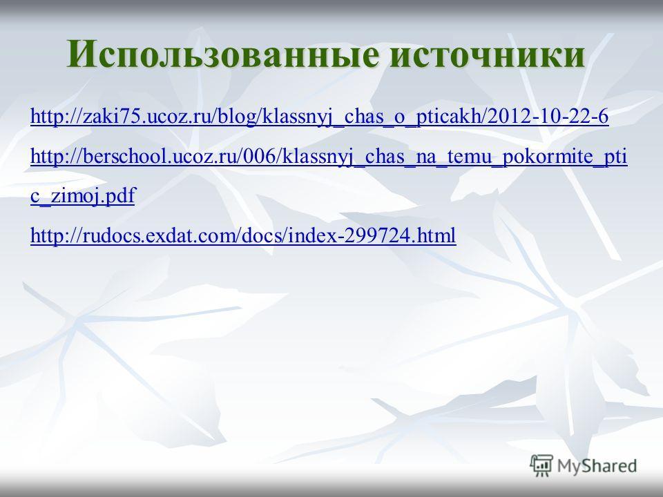 http://zaki75.ucoz.ru/blog/klassnyj_chas_o_pticakh/2012-10-22-6 http://berschool.ucoz.ru/006/klassnyj_chas_na_temu_pokormite_pti c_zimoj.pdf http://rudocs.exdat.com/docs/index-299724.html Использованные источники