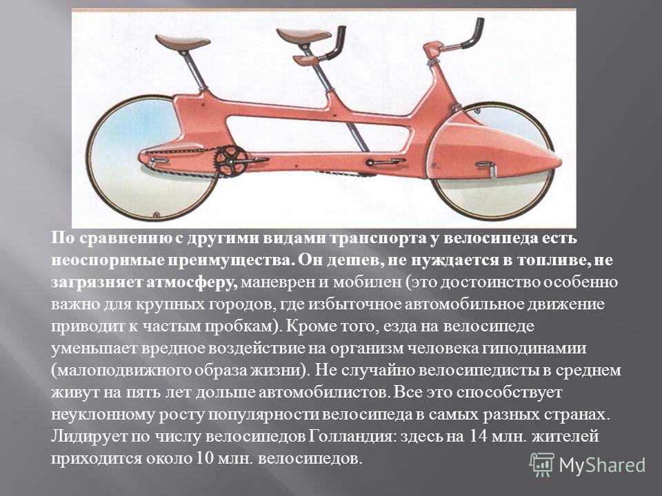 По сравнению с другими видами транспорта у велосипеда есть неоспоримые преимущества. Он дешев, не нуждается в топливе, не загрязняет атмосферу, маневрен и мобилен ( это достоинство особенно важно для крупных городов, где избыточное автомобильное движ