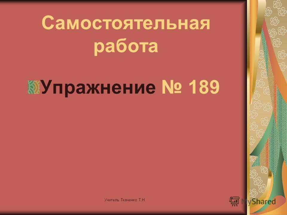 Учитель Ткаченко Т.Н. Самостоятельная работа Упражнение 189