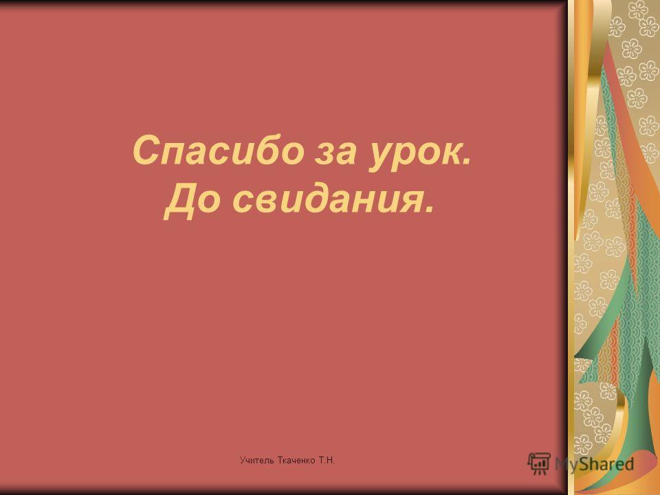 Учитель Ткаченко Т.Н. Спасибо за урок. До свидания.