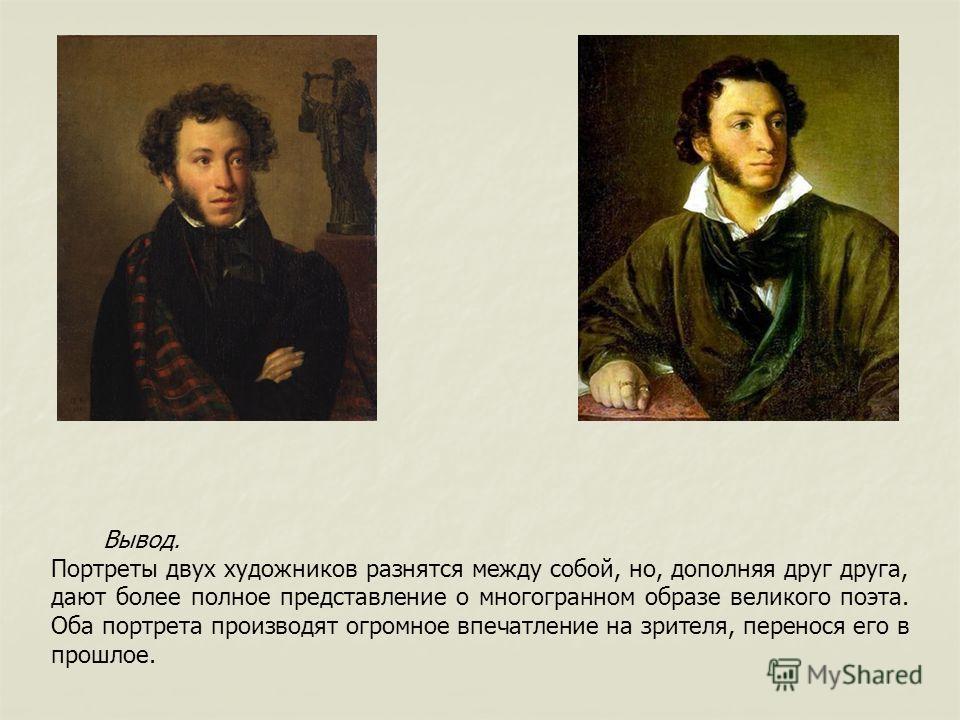 Вывод. Портреты двух художников разнятся между собой, но, дополняя друг друга, дают более полное представление о многогранном образе великого поэта. Оба портрета производят огромное впечатление на зрителя, перенося его в прошлое.