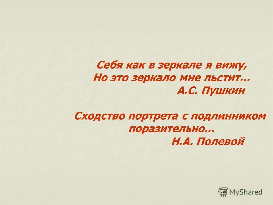 Себя как в зеркале я вижу, Но это зеркало мне льстит… А.С. Пушкин Сходство портрета с подлинником поразительно... Н.А. Полевой