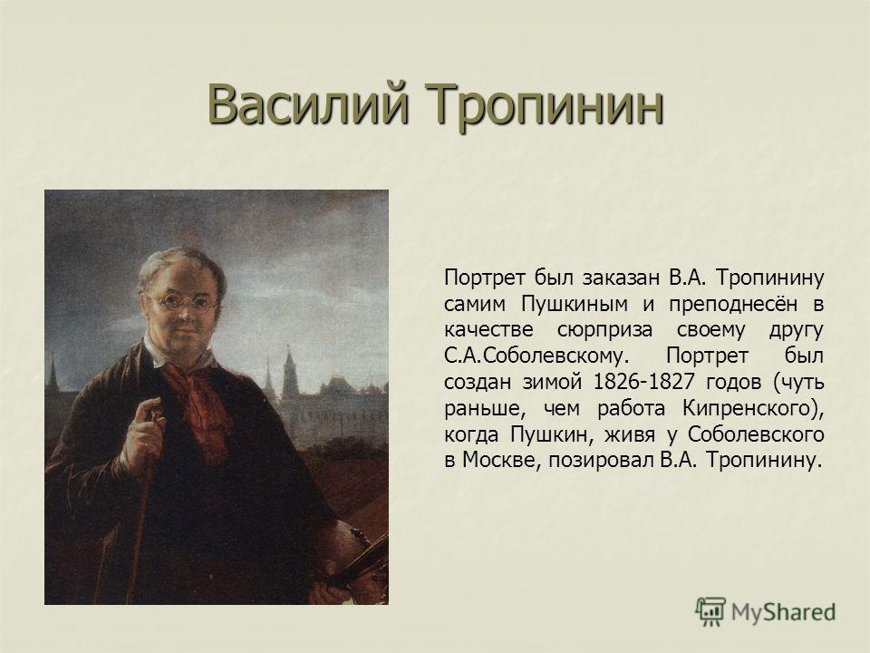 Василий Тропинин Портрет был заказан В.А. Тропинину самим Пушкиным и преподнесён в качестве сюрприза своему другу С.А.Соболевскому. Портрет был создан зимой 1826-1827 годов (чуть раньше, чем работа Кипренского), когда Пушкин, живя у Соболевского в Мо