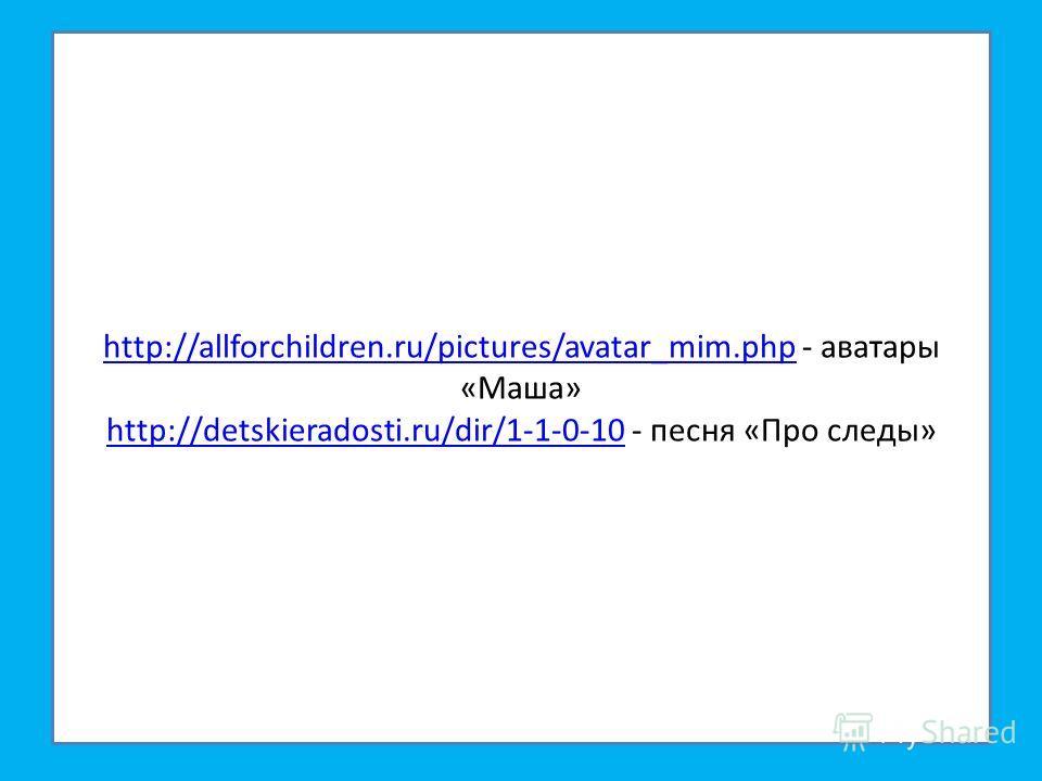 http://allforchildren.ru/pictures/avatar_mim.phphttp://allforchildren.ru/pictures/avatar_mim.php - аватары «Маша» http://detskieradosti.ru/dir/1-1-0-10 - песня «Про следы» http://detskieradosti.ru/dir/1-1-0-10
