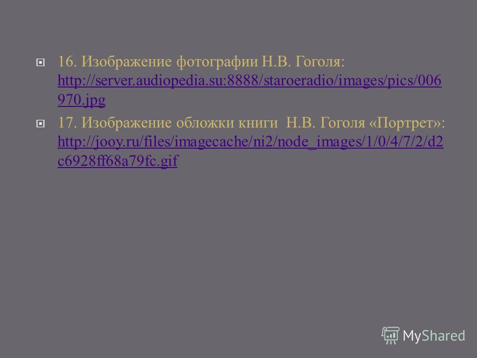 16. Изображение фотографии Н.В. Гоголя: http://server.audiopedia.su:8888/staroeradio/images/pics/006 970.jpg http://server.audiopedia.su:8888/staroeradio/images/pics/006 970.jpg 17. Изображение обложки книги Н.В. Гоголя «Портрет»: http://jooy.ru/file