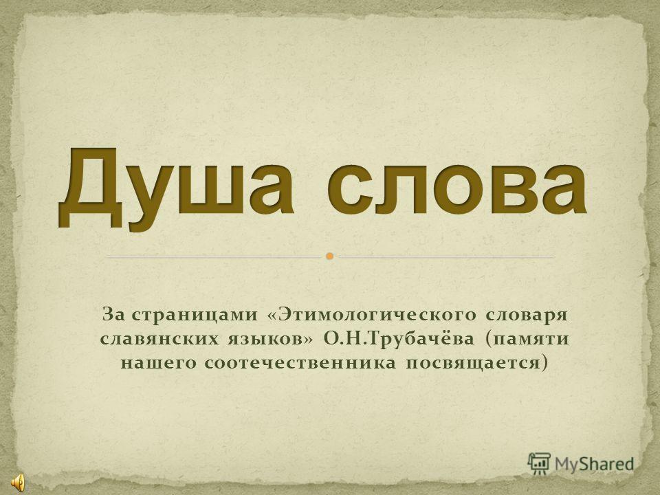 За страницами «Этимологического словаря славянских языков» О.Н.Трубачёва (памяти нашего соотечественника посвящается)