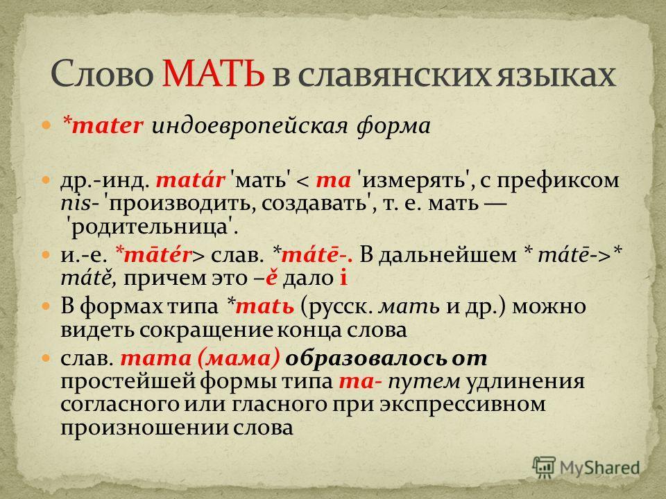 *mater индоевропейская форма др.-инд. matár 'мать' < mа 'измерять', с префиксом nis- 'производить, создавать', т. е. мать 'родительница'. и.-е. *mātér> слав. *mátē-. В дальнейшем * mátē->* mátě, причем это –ě дало i В формах типа *matь (русск. мать и