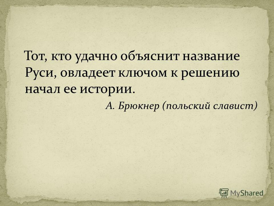 Тот, кто удачно объяснит название Руси, овладеет ключом к решению начал ее истории. А. Брюкнер (польский славист)