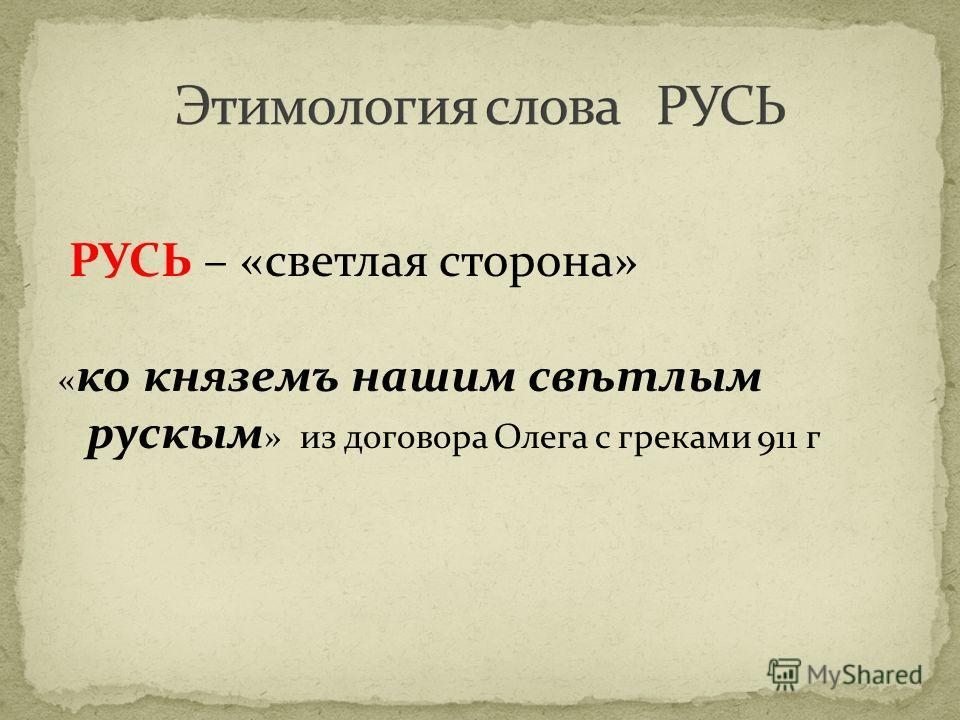 РУСЬ – «светлая сторона» « ко княземъ нашим свѣтлым рускым » из договора Олега с греками 911 г