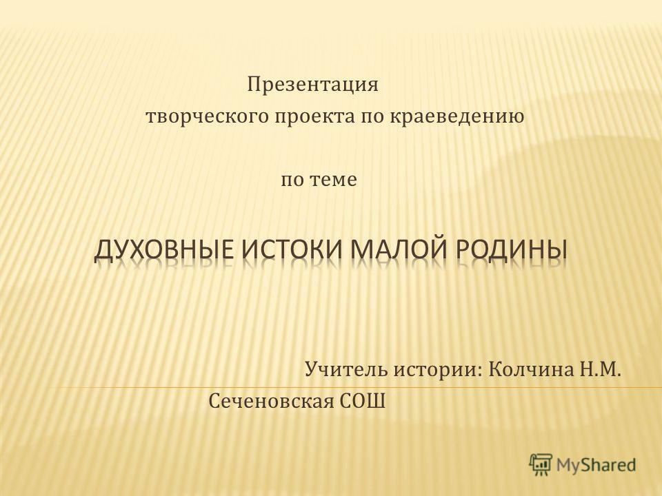 Презентация творческого проекта по краеведению по теме Учитель истории: Колчина Н.М. Сеченовская СОШ