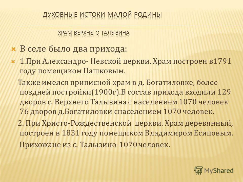 В селе было два прихода: 1.При Александро- Невской церкви. Храм построен в1791 году помещиком Пашковым. Также имелся приписной храм в д. Богатиловке, более поздней постройки(1900г).В состав прихода входили 129 дворов с. Верхнего Талызина с населением