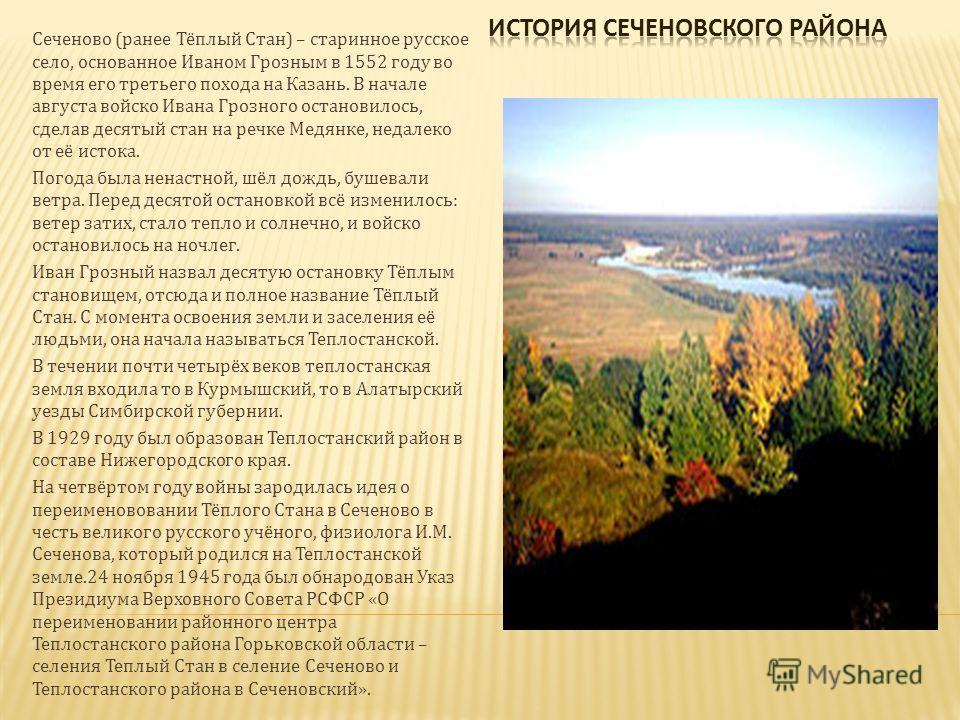 Сеченово (ранее Тёплый Стан) – старинное русское село, основанное Иваном Грозным в 1552 году во время его третьего похода на Казань. В начале августа войско Ивана Грозного остановилось, сделав десятый стан на речке Медянке, недалеко от её истока. Пог