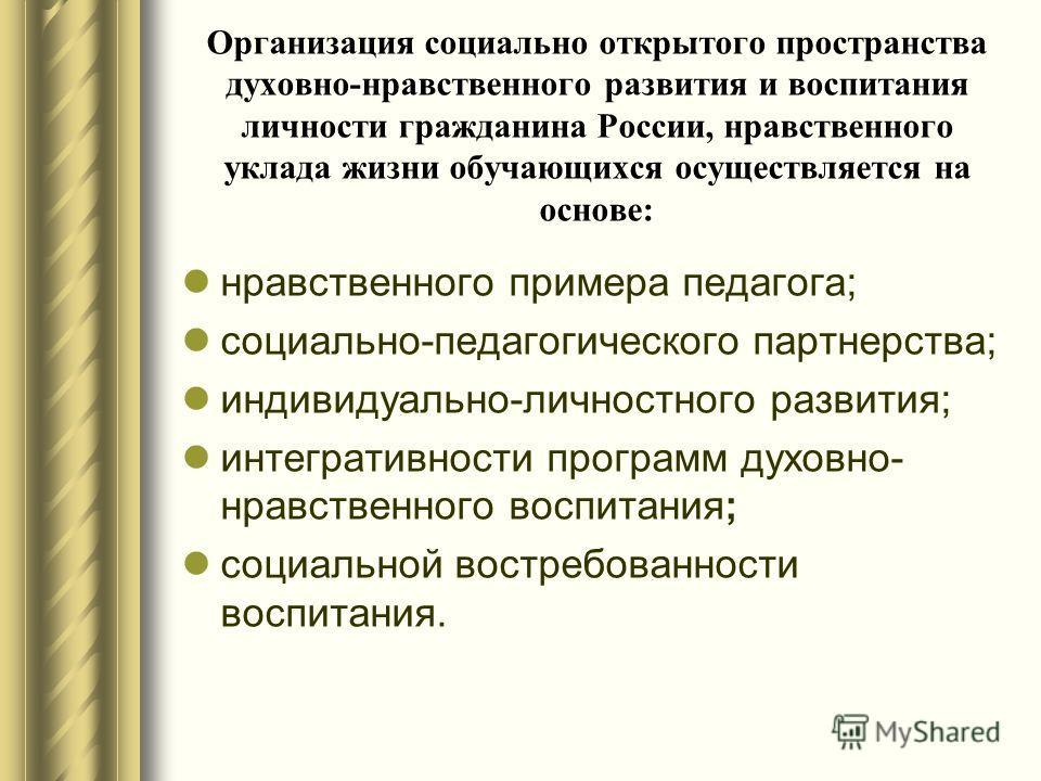 Организация социально открытого пространства духовно-нравственного развития и воспитания личности гражданина России, нравственного уклада жизни обучающихся осуществляется на основе: нравственного примера педагога; социально-педагогического партнерств