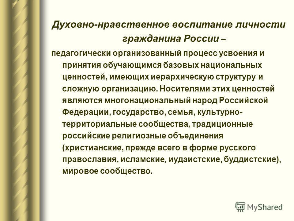 Духовно-нравственное воспитание личности гражданина России – педагогически организованный процесс усвоения и принятия обучающимся базовых национальных ценностей, имеющих иерархическую структуру и сложную организацию. Носителями этих ценностей являютс