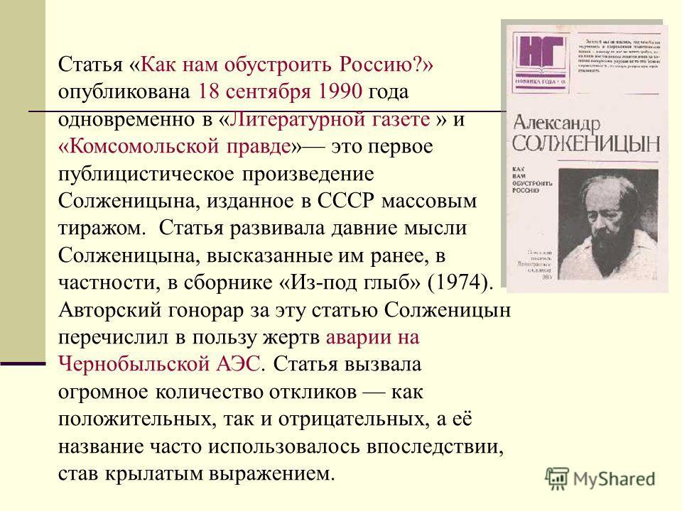 Статья «Как нам обустроить Россию?» опубликована 18 сентября 1990 года одновременно в «Литературной газете » и «Комсомольской правде» это первое публицистическое произведение Солженицына, изданное в СССР массовым тиражом. Статья развивала давние мысл