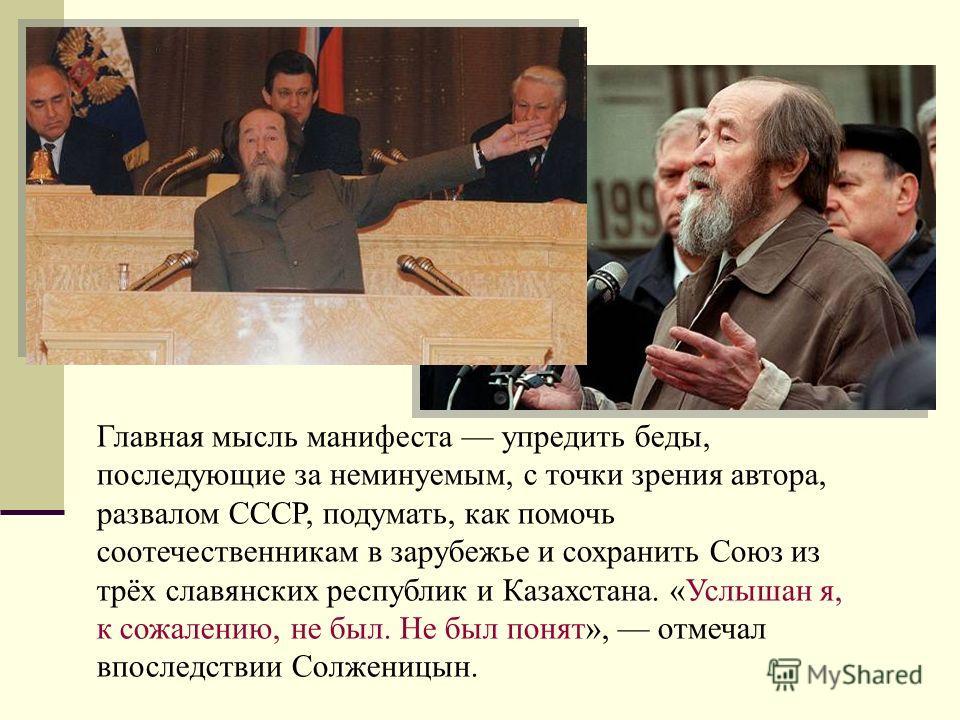 Главная мысль манифеста упредить беды, последующие за неминуемым, с точки зрения автора, развалом СССР, подумать, как помочь соотечественникам в зарубежье и сохранить Союз из трёх славянских республик и Казахстана. «Услышан я, к сожалению, не был. Не