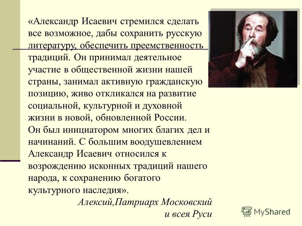 «Александр Исаевич стремился сделать все возможное, дабы сохранить русскую литературу, обеспечить преемственность традиций. Он принимал деятельное участие в общественной жизни нашей страны, занимал активную гражданскую позицию, живо откликался на раз