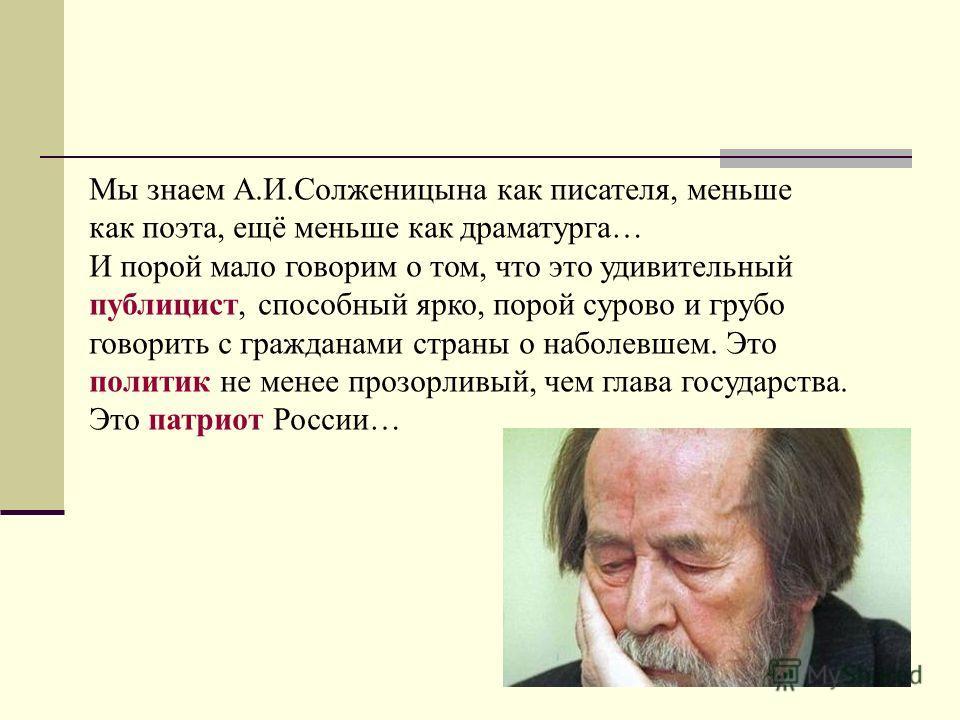 Мы знаем А.И.Солженицына как писателя, меньше как поэта, ещё меньше как драматурга… И порой мало говорим о том, что это удивительный публицист, способный ярко, порой сурово и грубо говорить с гражданами страны о наболевшем. Это политик не менее прозо