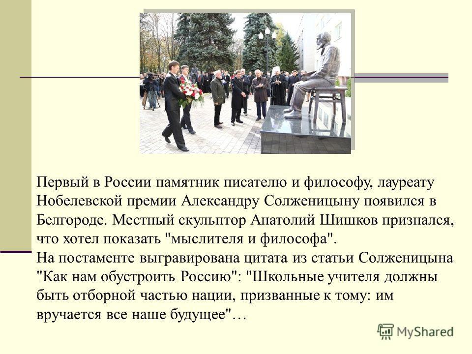 Первый в России памятник писателю и философу, лауреату Нобелевской премии Александру Солженицыну появился в Белгороде. Местный скульптор Анатолий Шишков признался, что хотел показать