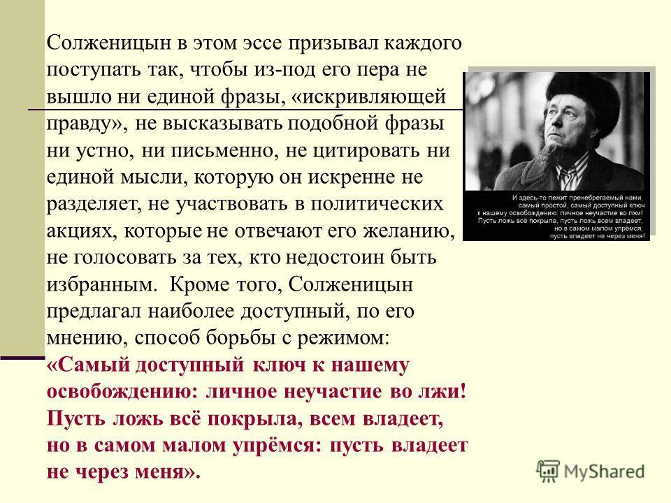 Солженицын в этом эссе призывал каждого поступать так, чтобы из-под его пера не вышло ни единой фразы, «искривляющей правду», не высказывать подобной фразы ни устно, ни письменно, не цитировать ни единой мысли, которую он искренне не разделяет, не уч