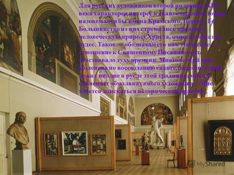 Для русских художников второй половины XIX века характерен интерес к евангельской истории: назовем хотя бы имена Крамского, Перова, Ге. Большинство из них стремились проявить человеческую природу Христа, очистив образ от чудес. Такое обозначим его ка