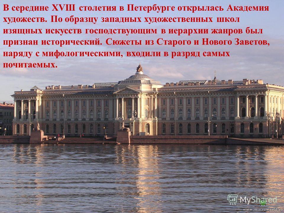 В середине XVIII столетия в Петербурге открылась Академия художеств. По образцу западных художественных школ изящных искусств господствующим в иерархии жанров был признан исторический. Сюжеты из Старого и Нового Заветов, наряду с мифологическими, вхо