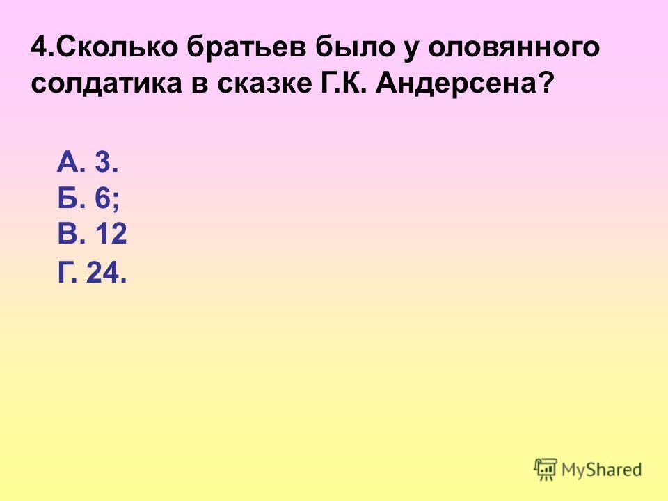 4.Сколько братьев было у оловянного солдатика в сказке Г.К. Андерсена? А. 3. Б. 6; В. 12 Г. 24.