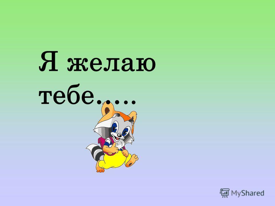 Я желаю тебе…..