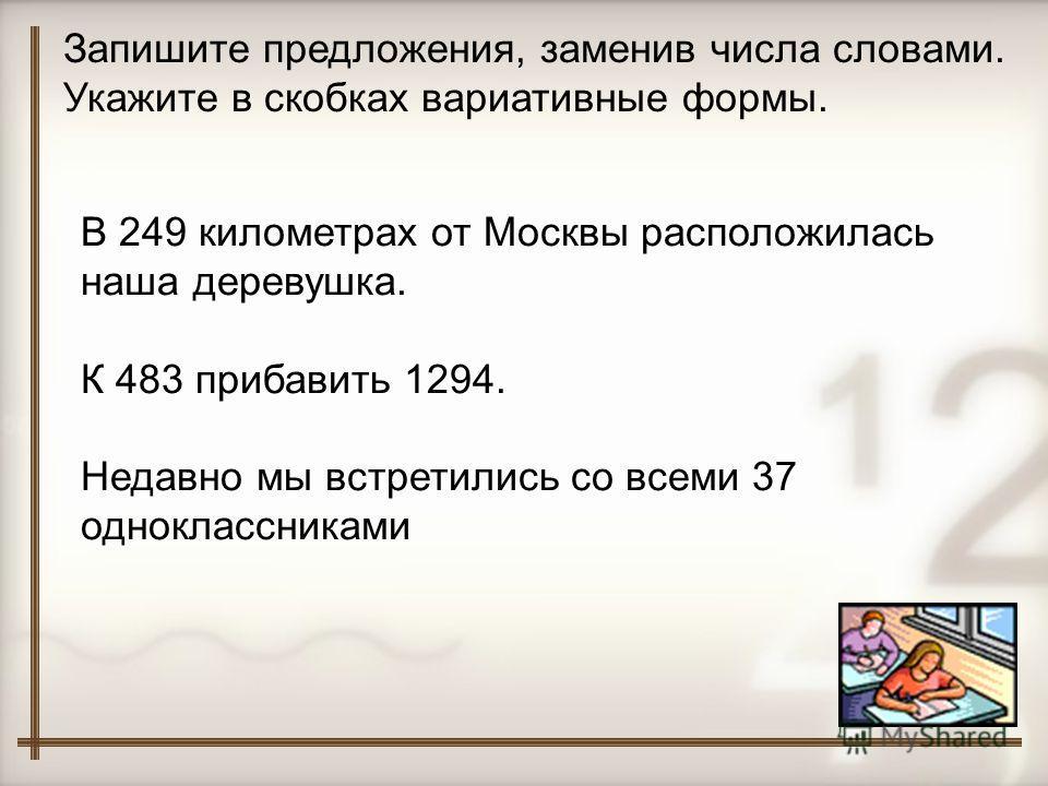 Запишите предложения, заменив числа словами. Укажите в скобках вариативные формы. В 249 километрах от Москвы расположилась наша деревушка. К 483 прибавить 1294. Недавно мы встретились со всеми 37 одноклассниками